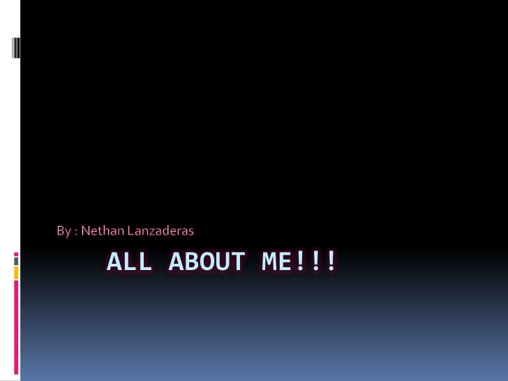 All about me!!!<br />By : NethanLanzaderas<br />