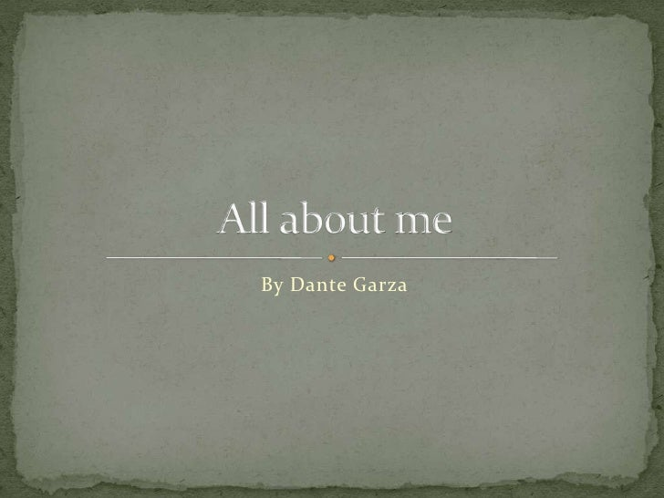 By Dante Garza<br />All about me<br />