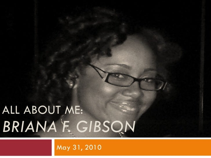 ALL ABOUT ME: BRIANA F. GIBSON May 31, 2010