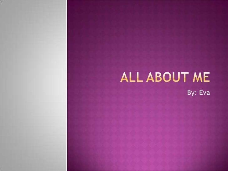 All About Me By: Eva