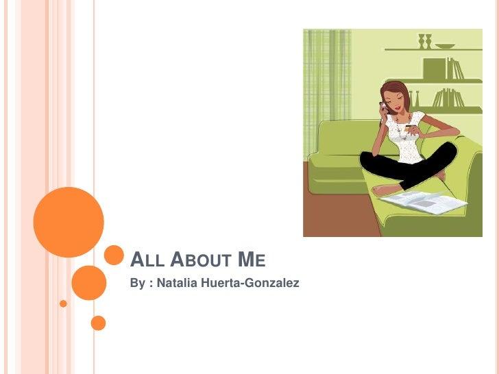 All About Me By : Natalia Huerta-Gonzalez