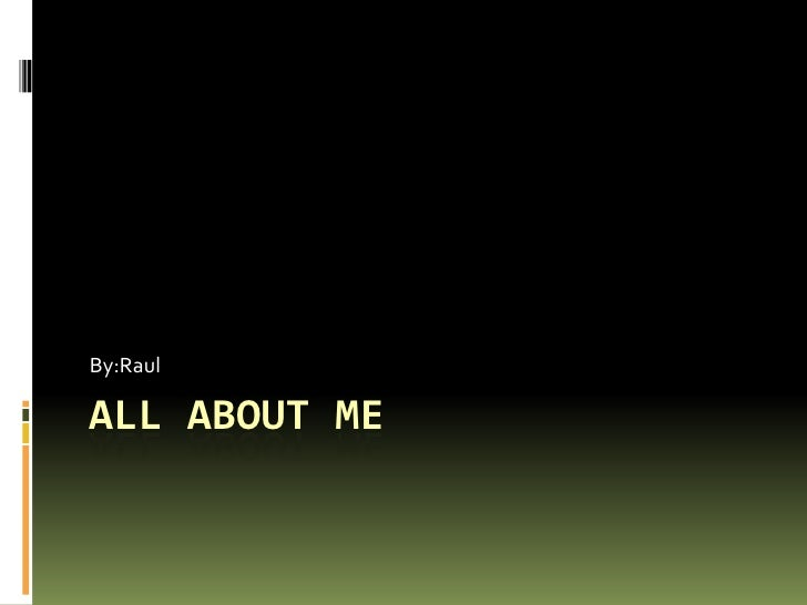 All About Me By:Raul