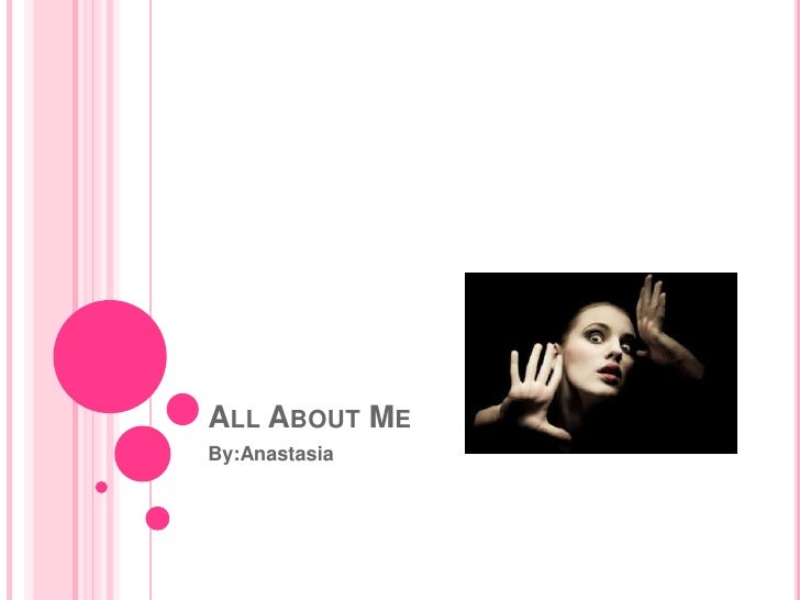 All About Me By:Anastasia