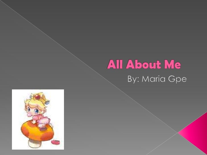 All About Me By: Maria Gpe