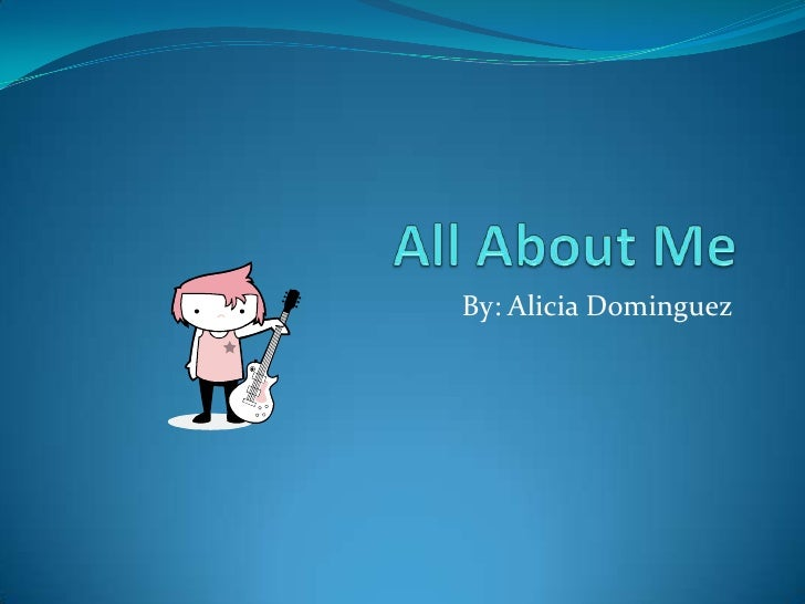 All About Me By: Alicia Dominguez