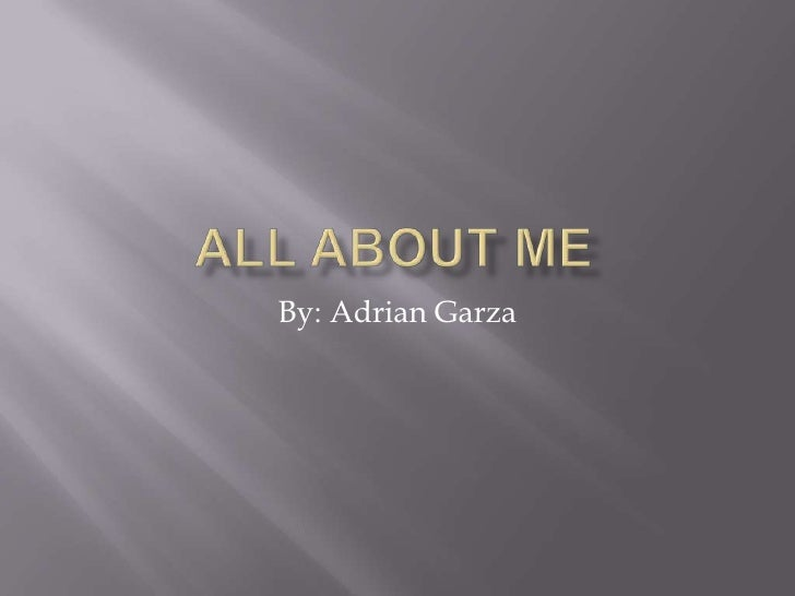 All About Me By: Adrian Garza