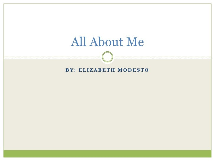 By: Elizabeth Modesto All About Me