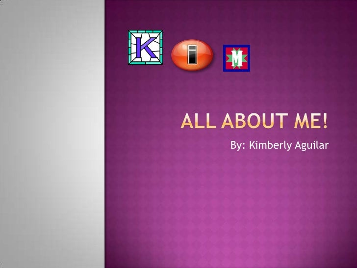 All About Me! By: Kimberly Aguilar