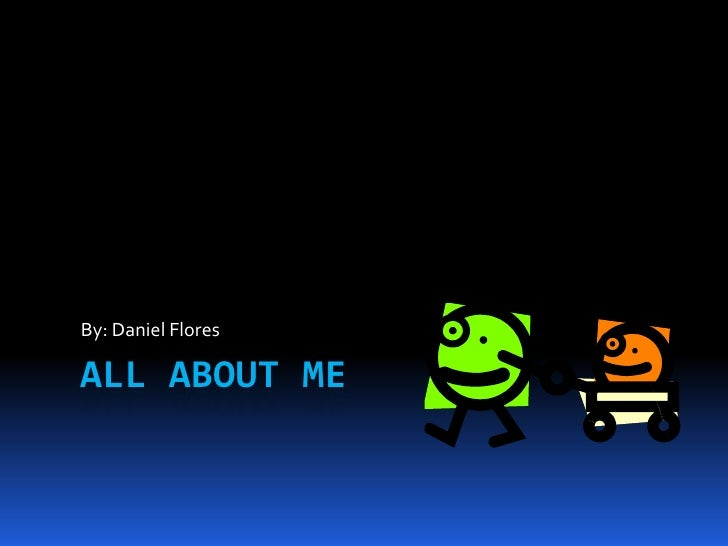 All About Me By: Daniel Flores