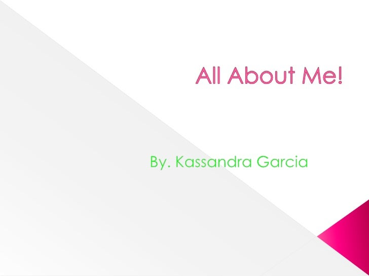 All About Me! By. Kassandra Garcia