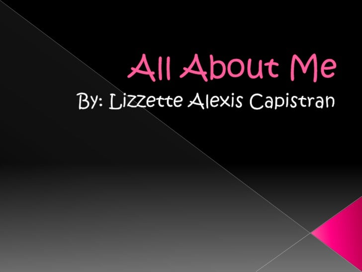 All About Me By: Lizzette Alexis Capistran