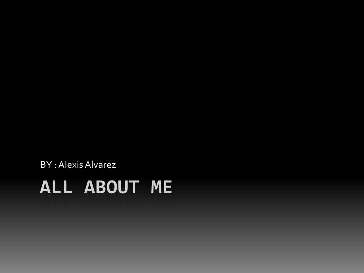 All About Me BY : Alexis Alvarez