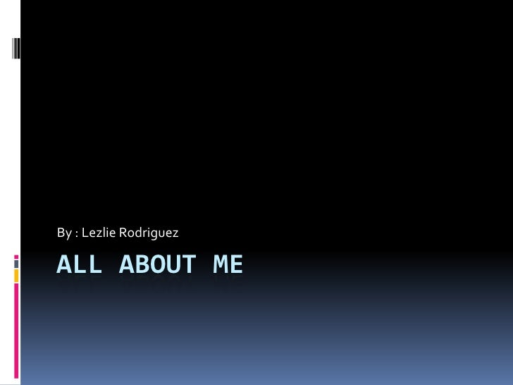 All about me<br />By : Lezlie Rodriguez<br />