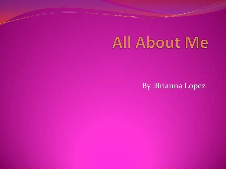 All About Me<br />By :Brianna Lopez<br />