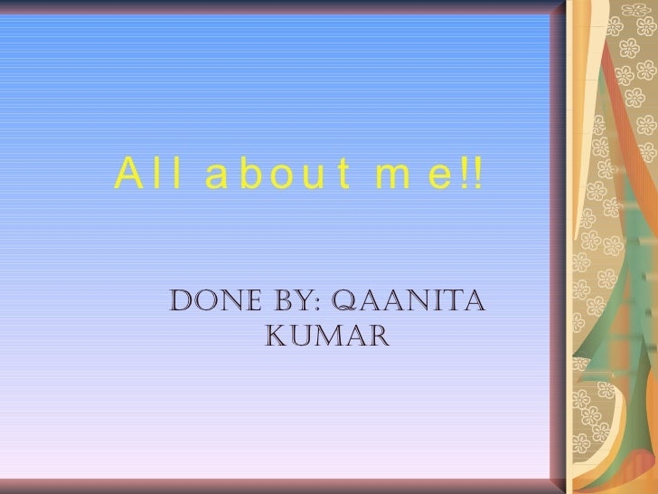 All about me!! Done by: Qaanita Kumar
