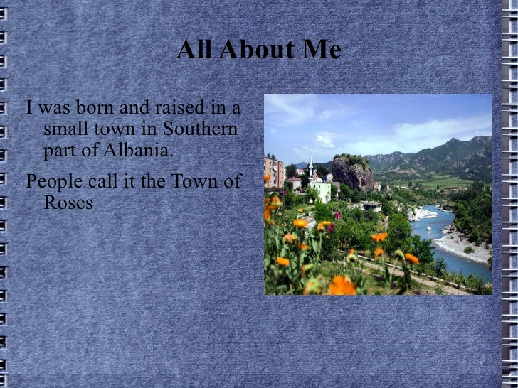 All About Me <ul><li>I was born and raised in a small town in Southern part of Albania. </li></ul><ul><li>People call it t...