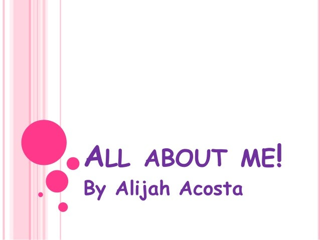 ALL ABOUT ME!  By Alijah Acosta