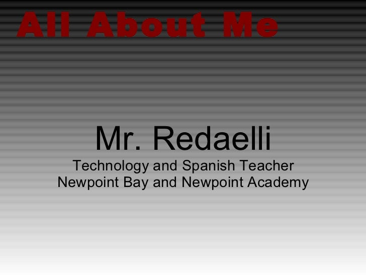 All About Me Mr. Redaelli Technology and Spanish Teacher Newpoint Bay and Newpoint Academy