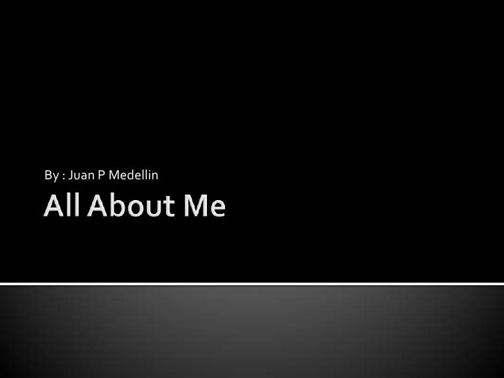 All About Me<br />By : Juan P Medellin<br />