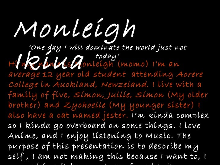 Hi my name is Monleigh (momo) I'm an  average  12 year old  student   attending  Aorere   College  in  Auckland, Newzeland...