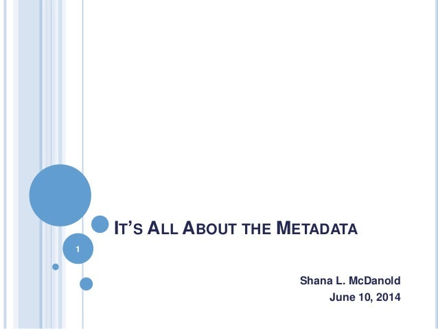 IT'S ALL ABOUT THE METADATA Shana L. McDanold June 10, 2014 1