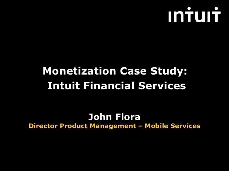 Monetization Case Study:   Intuit Financial Services               John FloraDirector Product Management – Mobile Services...
