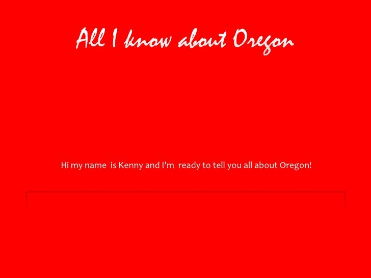 All I know about Oregon<br />Hi my name  is Kenny and I'm  ready to tell you all about Oregon!<br />