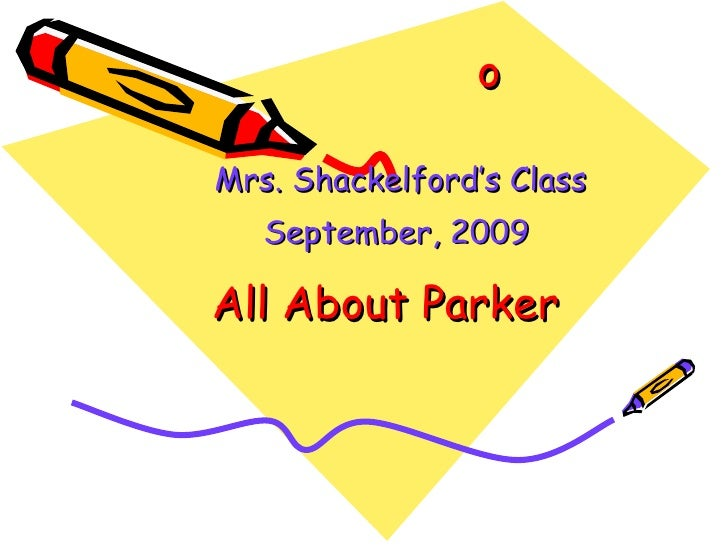All About Parker Mrs. Shackelford's Class September, 2009   o