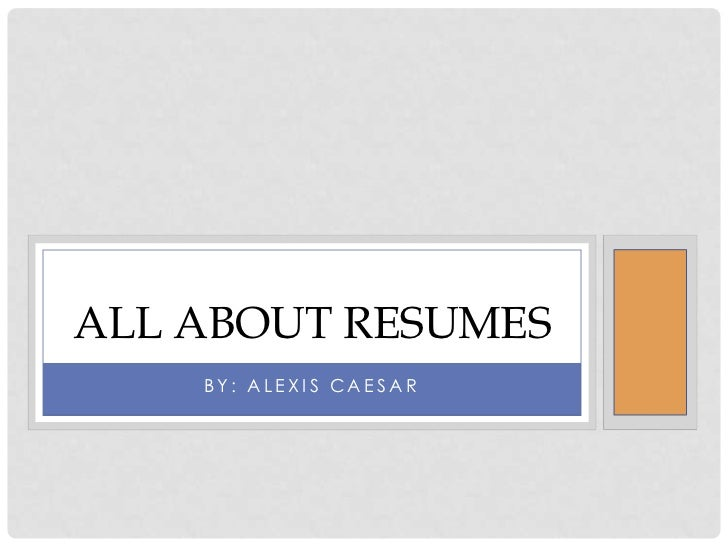 ALL ABOUT RESUMES    BY: ALEXIS CAESAR