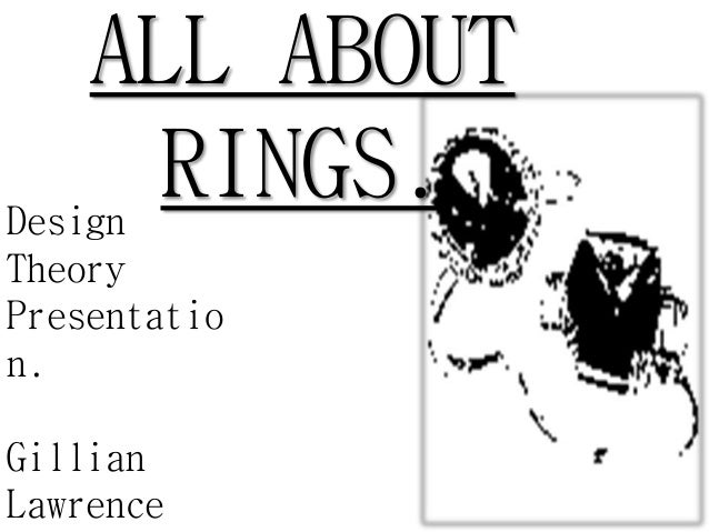 ALL ABOUT RINGS.Design Theory Presentatio n. Gillian Lawrence