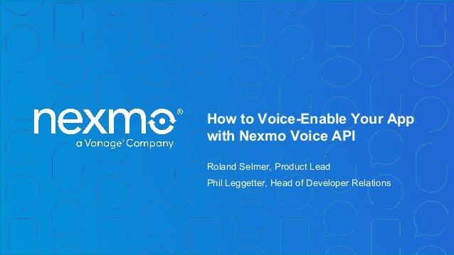 How to Voice-Enable Your App with Nexmo Voice API Roland Selmer, Product Lead Phil Leggetter, Head of Developer Relations