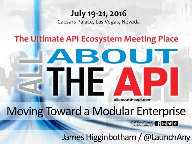 Moving Toward a Modular Enterprise James Higginbotham /@LaunchAny