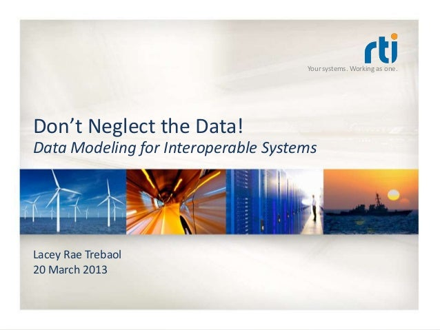 Your systems. Working as one.Don't Neglect the Data!Data Modeling for Interoperable SystemsLacey Rae Trebaol20 March 2013
