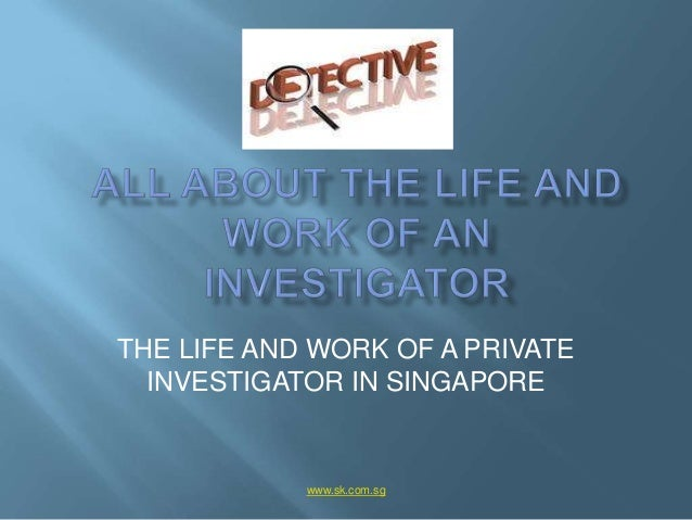 THE LIFE AND WORK OF A PRIVATE  INVESTIGATOR IN SINGAPORE            www.sk.com.sg