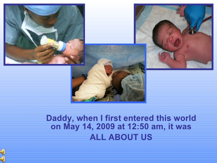 Daddy, when I first entered this world on May 14, 2009 at 12:50 am, it was ALL ABOUT US
