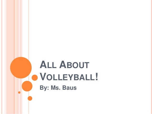 ALL ABOUT VOLLEYBALL! By: Ms. Baus