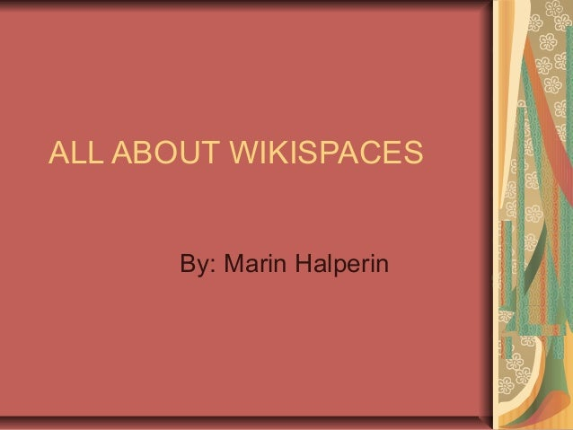 ALL ABOUT WIKISPACES By: Marin Halperin