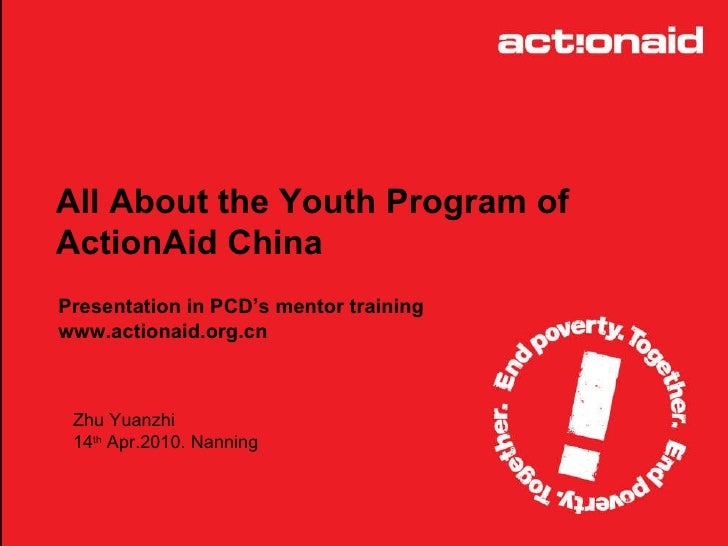 All About the Youth Program of ActionAid China Presentation in PCD's mentor training www.actionaid.org.cn Zhu Yuanzhi 14 t...