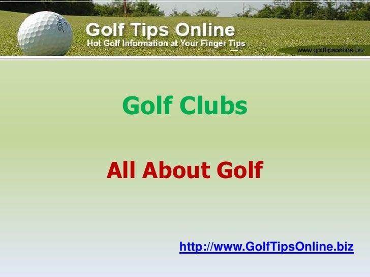 Golf Clubs<br />All About Golfhttp://www.GolfTipsOnline.biz<br />