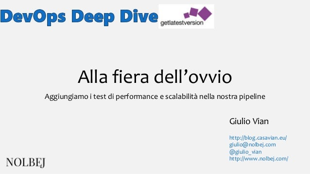 Alla fiera dell'ovvio Aggiungiamo i test di performance e scalabilità nella nostra pipeline Giulio Vian http://blog.casavi...