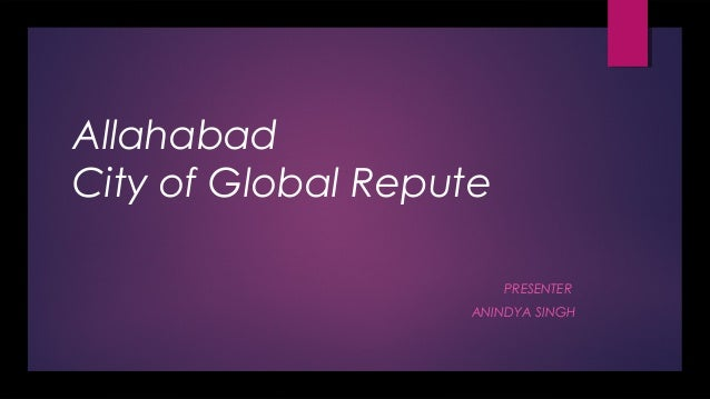 Allahabad City of Global Repute PRESENTER ANINDYA SINGH