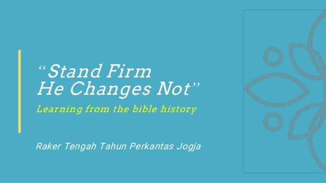 """Stand Firm He Changes Not"" Learning from the bible history Raker Tengah Tahun Perkantas Jogja"