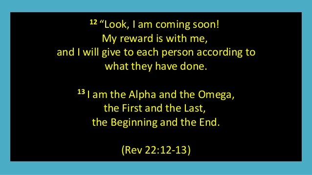 """12 """"Look, I am coming soon! My reward is with me, and I will give to each person according to what they have done. 13 I am..."""