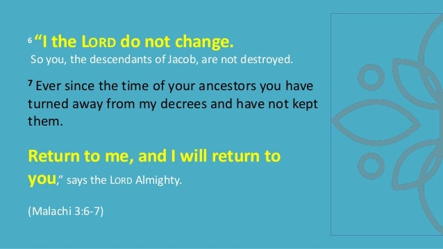 """6 """"I the LORD do not change. So you, the descendants of Jacob, are not destroyed. 7 Ever since the time of your ancestors ..."""