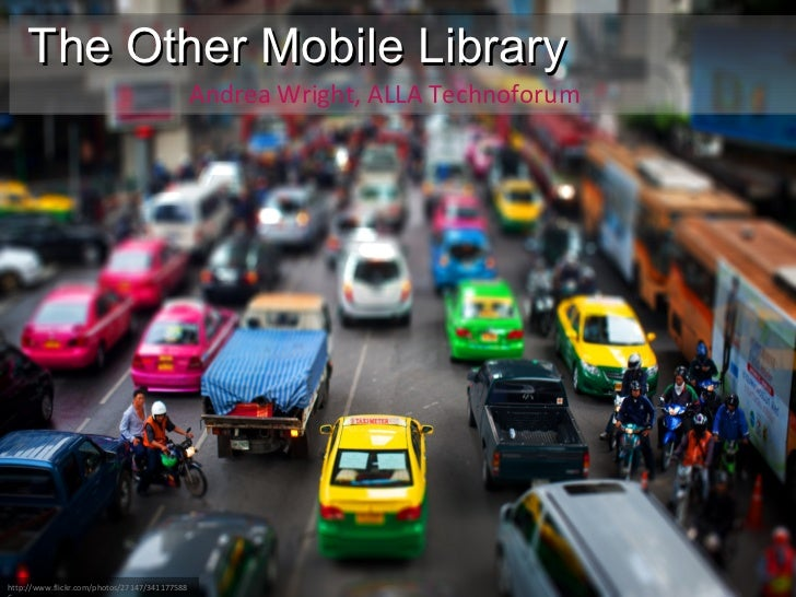 The Other Mobile Library Andrea Wright, ALLA Technoforum http://www.flickr.com/photos/27147/3411775886