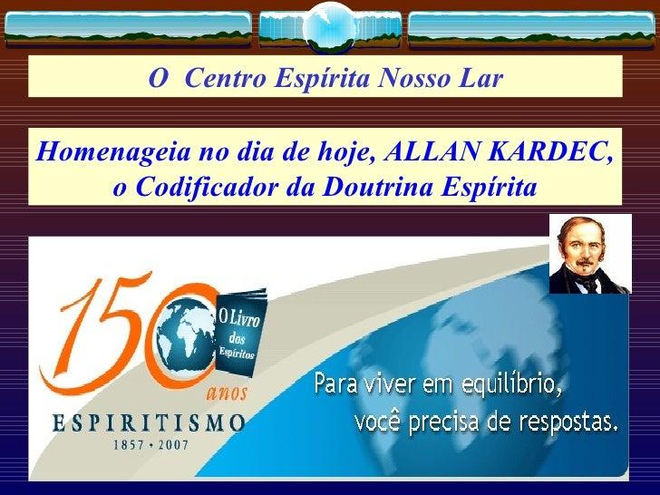 O  Centro Espírita Nosso Lar Homenageia no dia de hoje, ALLAN KARDEC, o Codificador da Doutrina Espírita