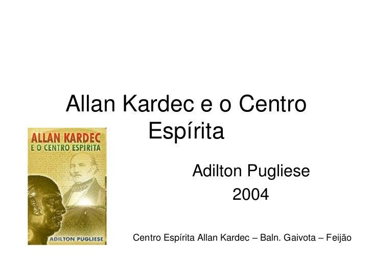Allan Kardec e o Centro        Espírita                    Adilton Pugliese                          2004      Centro Espí...