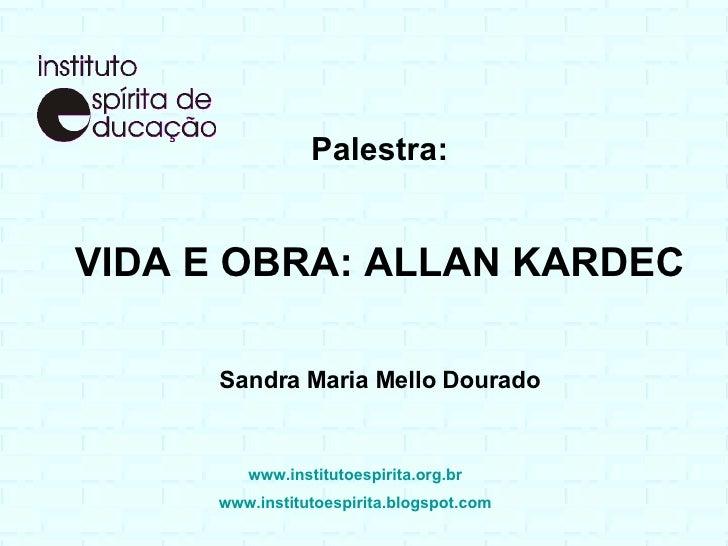Palestra: VIDA E OBRA: ALLAN KARDEC Sandra Maria Mello Dourado www.institutoespirita.org.br www.institutoespirita.blogspot...