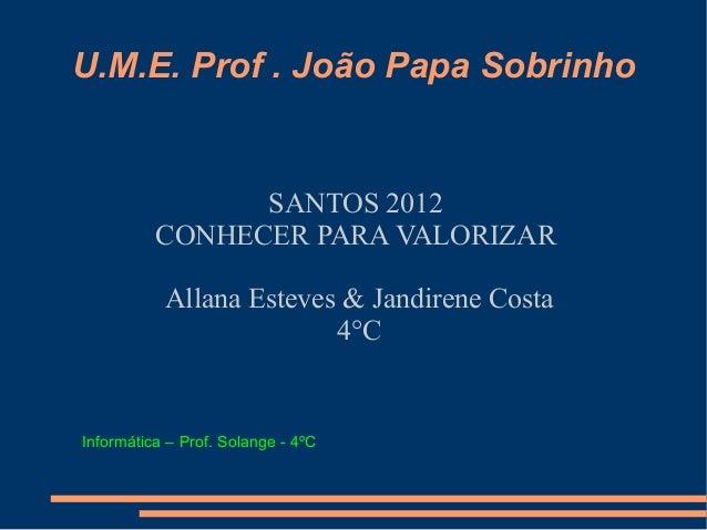 U.M.E. Prof . João Papa Sobrinho                SANTOS 2012          CONHECER PARA VALORIZAR           Allana Esteves & Ja...