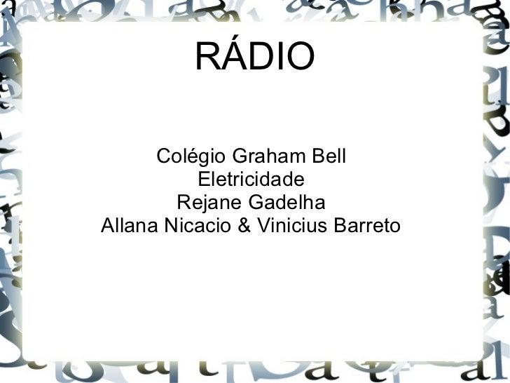 RÁDIO      Colégio Graham Bell          Eletricidade        Rejane GadelhaAllana Nicacio & Vinicius Barreto